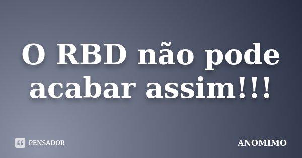 O RBD não pode acabar assim!!!... Frase de Anômimo.