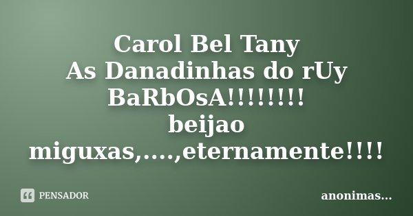 Carol Bel Tany As Danadinhas do rUy BaRbOsA!!!!!!!! beijao miguxas,....,eternamente!!!!... Frase de ...anonimas....