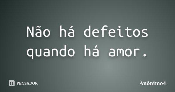 Não há defeitos quando há amor.... Frase de Anônimo4.