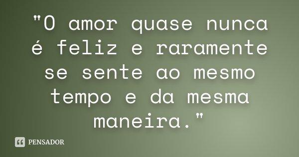 """O amor quase nunca é feliz e raramente se sente ao mesmo tempo e da mesma maneira.""... Frase de Anonimo."