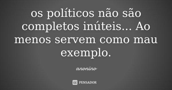 os políticos não são completos inúteis... Ao menos servem como mau exemplo.... Frase de Anônino.