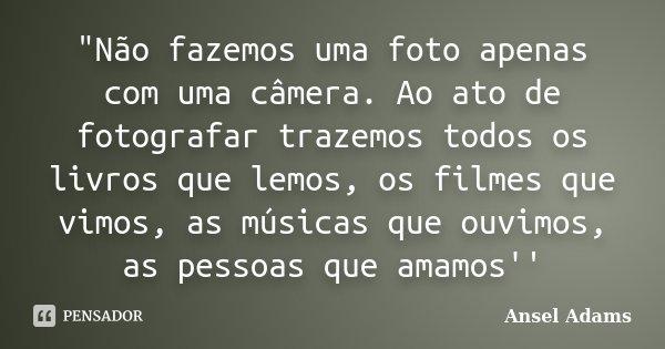 """""""Não fazemos uma foto apenas com uma câmera. Ao ato de fotografar trazemos todos os livros que lemos, os filmes que vimos, as músicas que ouvimos, as pessoa... Frase de Ansel Adams."""