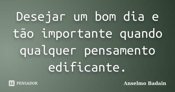 Desejar um bom dia e tão importante quando qualquer pensamento edificante.... Frase de Anselmo Badain.