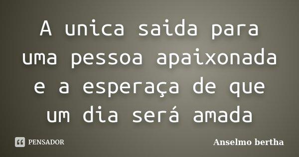 A unica saida para uma pessoa apaixonada e a esperaça de que um dia será amada... Frase de Anselmo bertha.