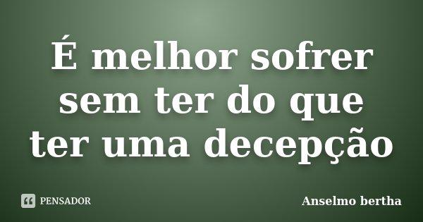 É melhor sofrer sem ter do que ter uma decepção... Frase de Anselmo bertha.