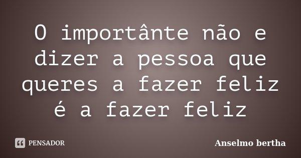 O importânte não e dizer a pessoa que queres a fazer feliz é a fazer feliz... Frase de Anselmo bertha.