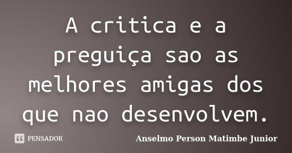 A critica e a preguiça sao as melhores amigas dos que nao desenvolvem.... Frase de Anselmo Person Matimbe Júnior.
