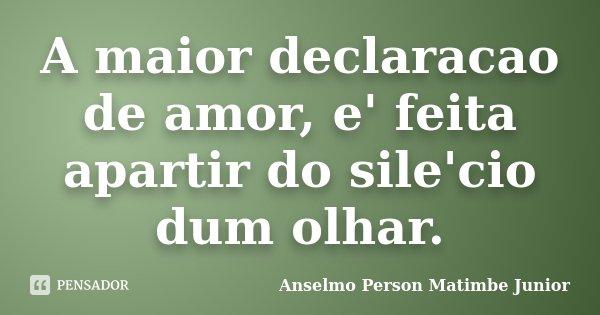 A maior declaracao de amor, e' feita apartir do sile'cio dum olhar.... Frase de Anselmo Person Matimbe Junior.