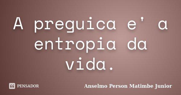 A preguica e' a entropia da vida.... Frase de Anselmo Person Matimbe Junior.