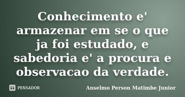 Conhecimento e' armazenar em se o que ja foi estudado, e sabedoria e' a procura e observacao da verdade.... Frase de Anselmo Person Matimbe Junior.
