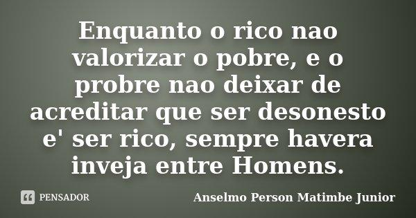 Enquanto o rico nao valorizar o pobre, e o probre nao deixar de acreditar que ser desonesto e' ser rico, sempre havera inveja entre Homens.... Frase de Anselmo Person Matimbe Junior.
