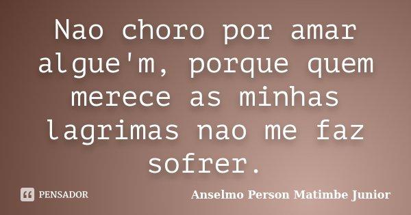 Nao choro por amar algue'm, porque quem merece as minhas lagrimas nao me faz sofrer.... Frase de Anselmo Person Matimbe Junior.