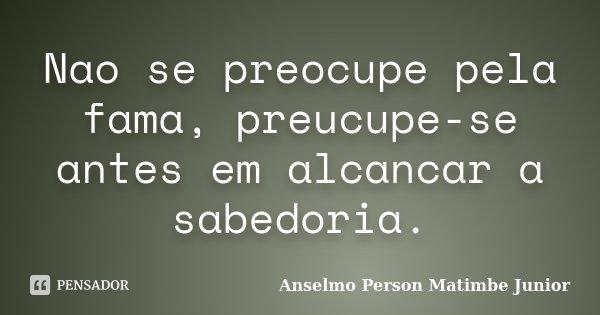 Nao se preocupe pela fama, preucupe-se antes em alcancar a sabedoria.... Frase de Anselmo Person Matimbe Junior.