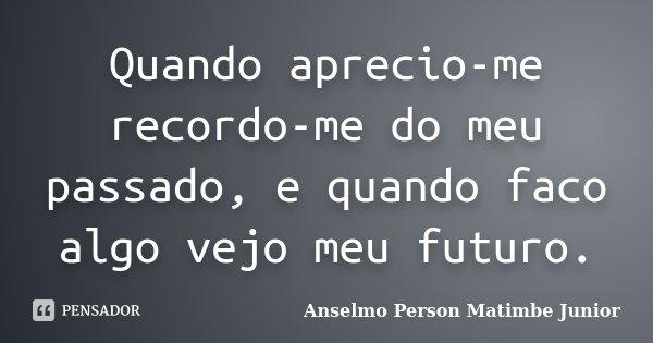 Quando aprecio-me recordo-me do meu passado, e quando faco algo vejo meu futuro.... Frase de Anselmo Person Matimbe Junior.