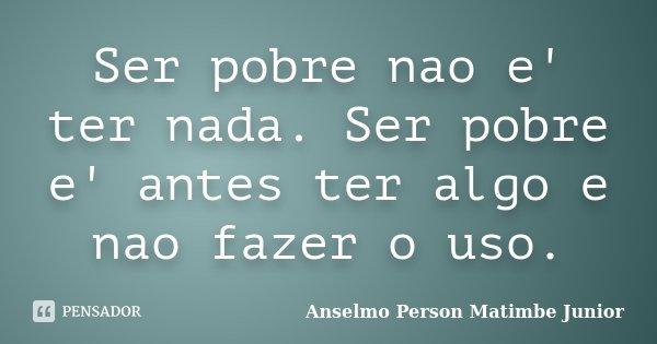 Ser pobre nao e' ter nada. Ser pobre e' antes ter algo e nao fazer o uso.... Frase de Anselmo Person Matimbe Junior.