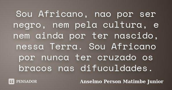 Sou Africano, nao por ser negro, nem pela cultura, e nem ainda por ter nascido, nessa Terra. Sou Africano por nunca ter cruzado os bracos nas difuculdades.... Frase de Anselmo Person Matimbe Junior.