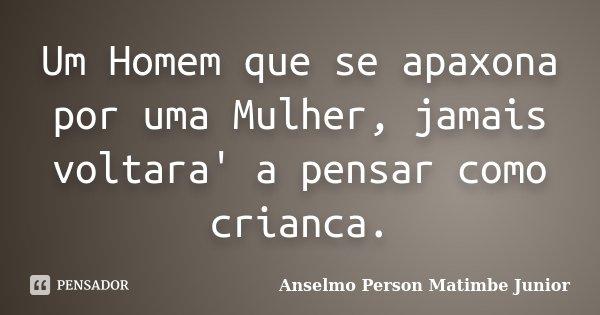 Um Homem que se apaxona por uma Mulher, jamais voltara' a pensar como crianca.... Frase de Anselmo Person Matimbe Junior.