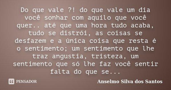 Do que vale ?! do que vale um dia você sonhar com aquilo que você quer.. até que uma hora tudo acaba, tudo se distrói, as coisas se desfazem e a única coisa que... Frase de Anselmo Silva dos Santos.