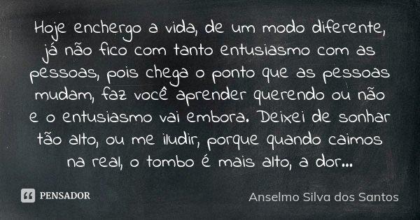 Hoje enchergo a vida, de um modo diferente, já não fico com tanto entusiasmo com as pessoas, pois chega o ponto que as pessoas mudam, faz você aprender querendo... Frase de Anselmo Silva dos Santos.