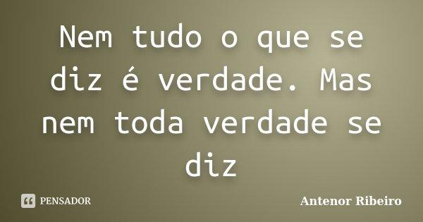 Nem tudo o que se diz é verdade. Mas nem toda verdade se diz... Frase de Antenor Ribeiro.