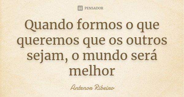 Quando formos o que queremos que os outros sejam, o mundo será melhor... Frase de Antenor Ribeiro.
