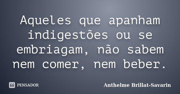 Aqueles que apanham indigestões ou se embriagam, não sabem nem comer, nem beber.... Frase de Anthelme Brillat-Savarin.