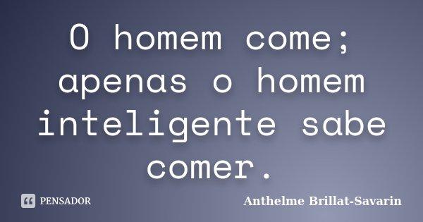 O homem come; apenas o homem inteligente sabe comer.... Frase de Anthelme Brillat-Savarin.