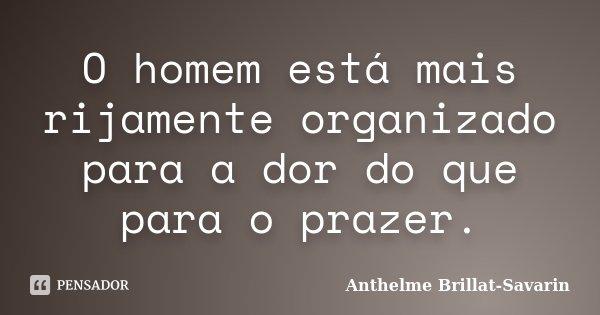 O homem está mais rijamente organizado para a dor do que para o prazer.... Frase de Anthelme Brillat-Savarin.