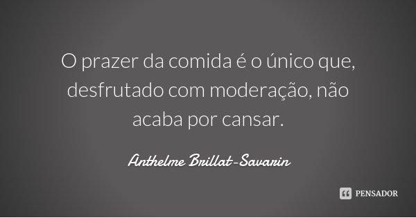O prazer da comida é o único que, desfrutado com moderação, não acaba por cansar.... Frase de Anthelme Brillat-Savarin.