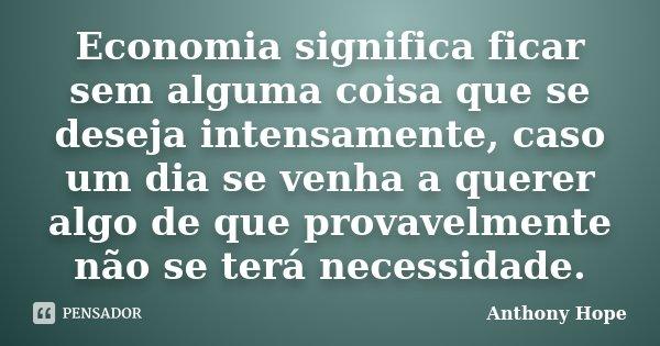 Economia significa ficar sem alguma coisa que se deseja intensamente, caso um dia se venha a querer algo de que provavelmente não se terá necessidade.... Frase de Anthony Hope.