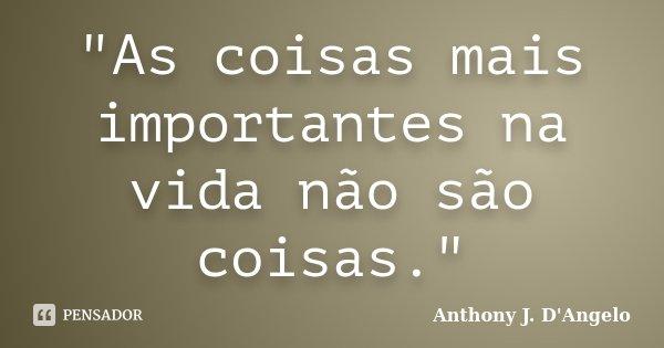 """""""As coisas mais importantes na vida não são coisas.""""... Frase de (Anthony J. D'Angelo)."""