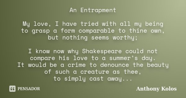 An Entrapment My love, I have tried with all my being to grasp a form comparable to thine own, but nothing seems worthy; I know now why Shakespeare could not co... Frase de Anthony Kolos.