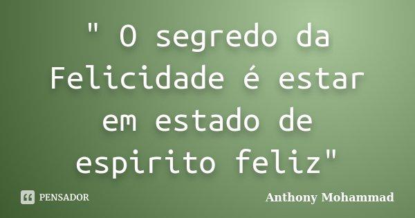 """ O segredo da Felicidade é estar em estado de espirito feliz""... Frase de Anthony Mohammad."