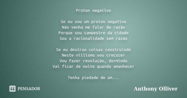 Proton negativo Se eu sou um proton negativo Não venha me falar de razão Porque sou campestre da cidade Sou a racionalidade sem razão Se eu destruo coisas const... Frase de Anthony Olliver.