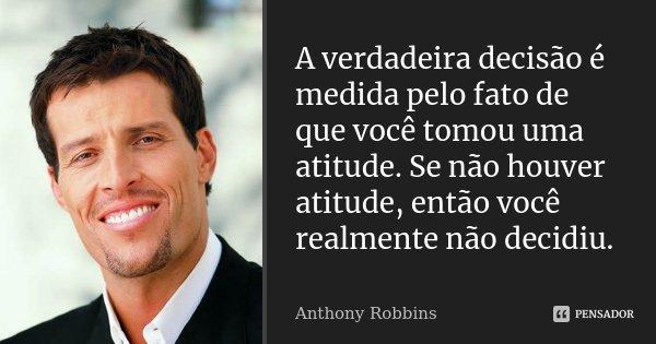 A verdadeira decisão é medida pelo fato de que você tomou uma atitude. Se não houver atitude, então você realmente não decidiu.... Frase de Anthony Robbins.