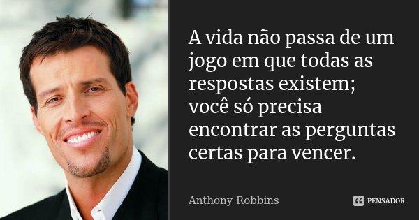 A vida não passa de um jogo em que todas as respostas existem; você só precisa encontrar as perguntas certas para vencer.... Frase de Anthony Robbins.