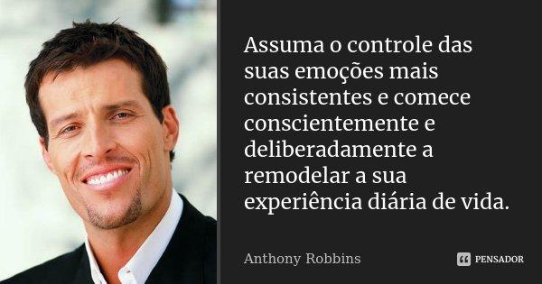 Assuma o controle das suas emoções mais consistentes e comece conscientemente e deliberadamente a remodelar a sua experiência diária de vida.... Frase de Anthony Robbins.