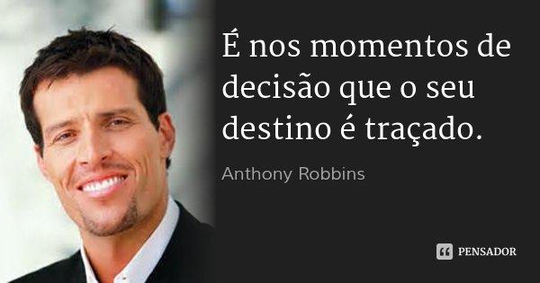 É nos momentos de decisão que o seu destino é traçado.... Frase de Anthony Robbins.