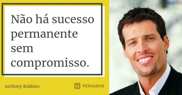 Não há sucesso permanente sem compromisso.... Frase de Anthony Robbins.