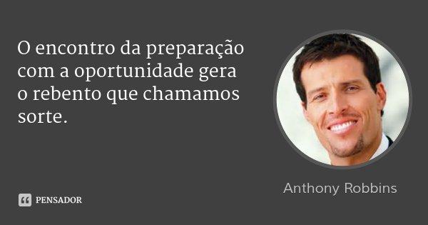 O encontro da preparação com a oportunidade gera o rebento que chamamos sorte.... Frase de Anthony Robbins.