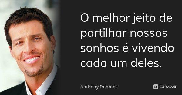 O melhor jeito de partilhar nossos sonhos é vivendo cada um deles.... Frase de Anthony Robbins.