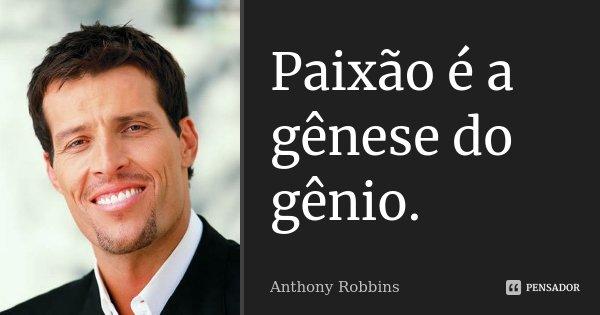 Paixão é a gênese do gênio.... Frase de Anthony Robbins.