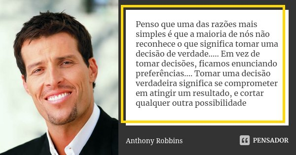Penso que uma das razões mais simples é que a maioria de nós não reconhece o que significa tomar uma decisão de verdade..... Em vez de tomar decisões, ficamos e... Frase de Anthony Robbins.