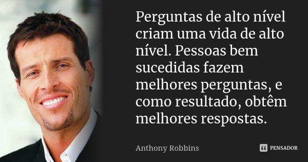 Perguntas de alto nível criam uma vida de alto nível. Pessoas bem sucedidas fazem melhores perguntas, e como resultado, obtêm melhores respostas.... Frase de Anthony Robbins.