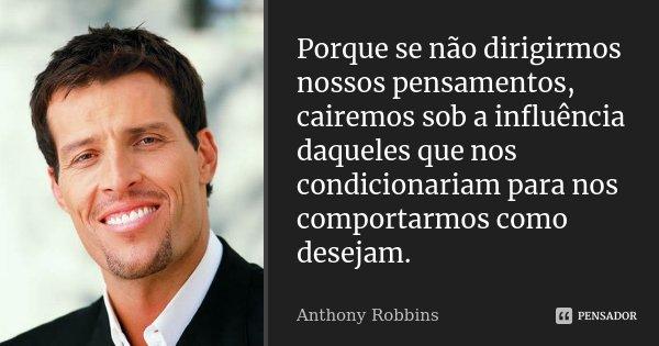 Porque se não dirigirmos nossos pensamentos, cairemos sob a influência daqueles que nos condicionariam para nos comportarmos como desejam... Frase de Anthony Robbins.
