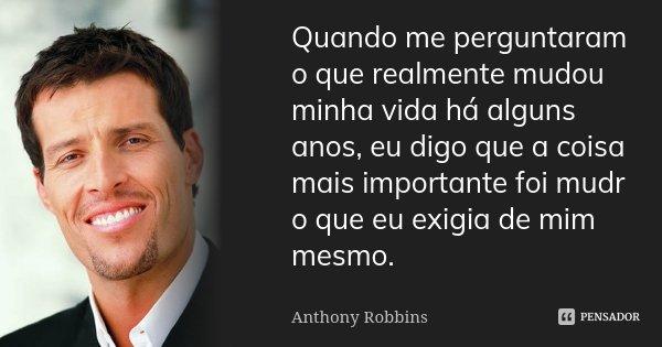 Quando me perguntaram o que realmente mudou minha vida há alguns anos, eu digo que a coisa mais importante foi mudr o que eu exigia de mim mesmo.... Frase de Anthony Robbins.
