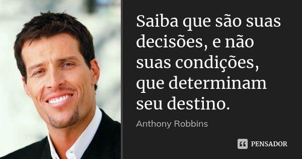 Saiba que são suas decisões, e não suas condições, que determinam seu destino.... Frase de Anthony Robbins.
