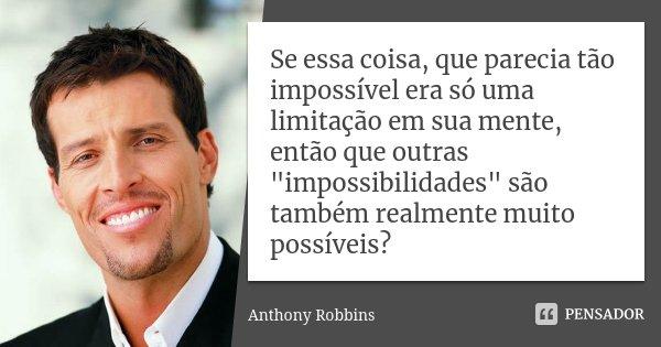 """Se essa coisa, que parecia tão impossível era só uma limitação em sua mente, então que outras """"impossibilidades"""" são também realmente muito possíveis?... Frase de Anthony Robbins."""
