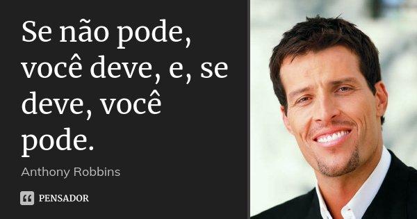 Se não pode, você deve, e, se deve, você pode.... Frase de Anthony Robbins.
