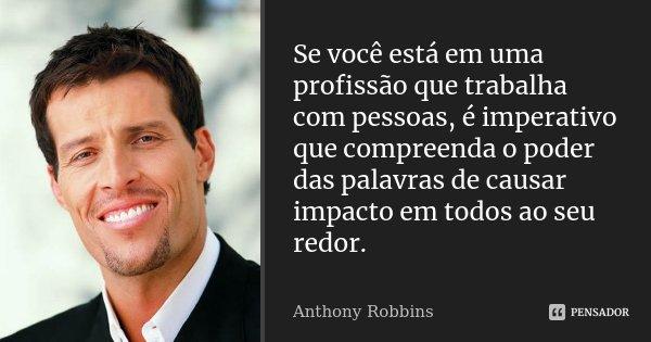 Se você está em uma profissão que trabalha com pessoas, é imperativo que compreenda o poder das palavras de causar impacto em todos ao seu redor.... Frase de Anthony Robbins.